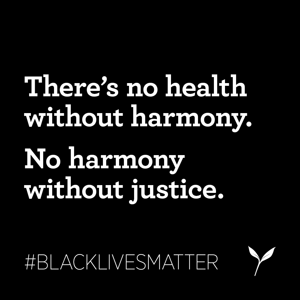 There's no health without harmony. No harmony without justice. Black lives matter.